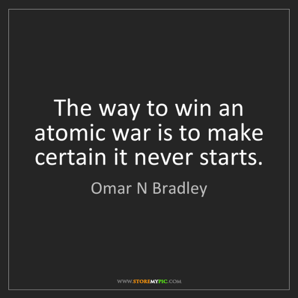 Omar N Bradley: The way to win an atomic war is to make certain it never...
