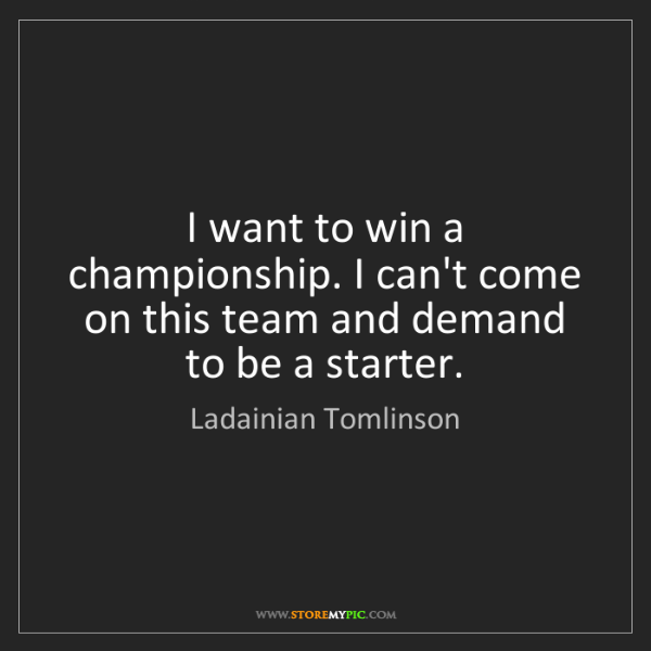 Ladainian Tomlinson: I want to win a championship. I can't come on this team...