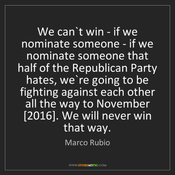 Marco Rubio: We can`t win - if we nominate someone - if we nominate...