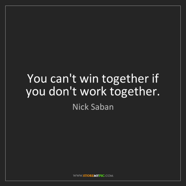 Nick Saban: You can't win together if you don't work together.