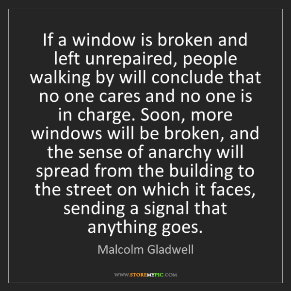 Malcolm Gladwell: If a window is broken and left unrepaired, people walking...