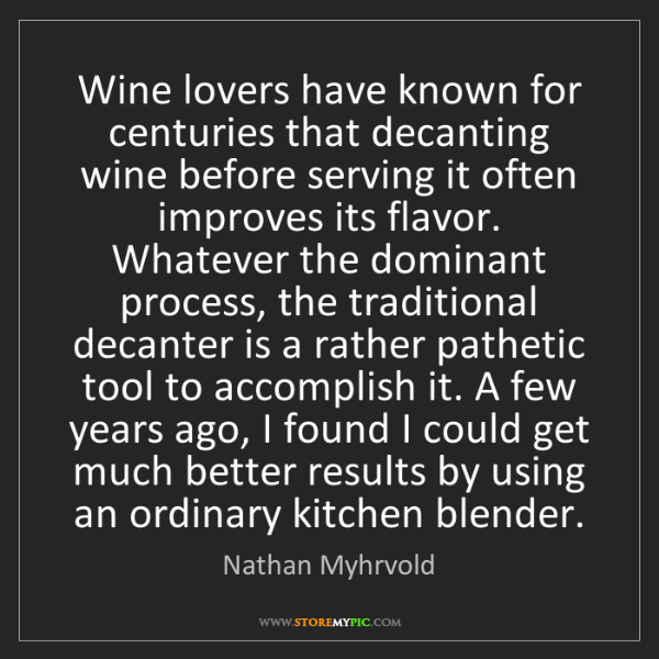 Nathan Myhrvold: Wine lovers have known for centuries that decanting wine...