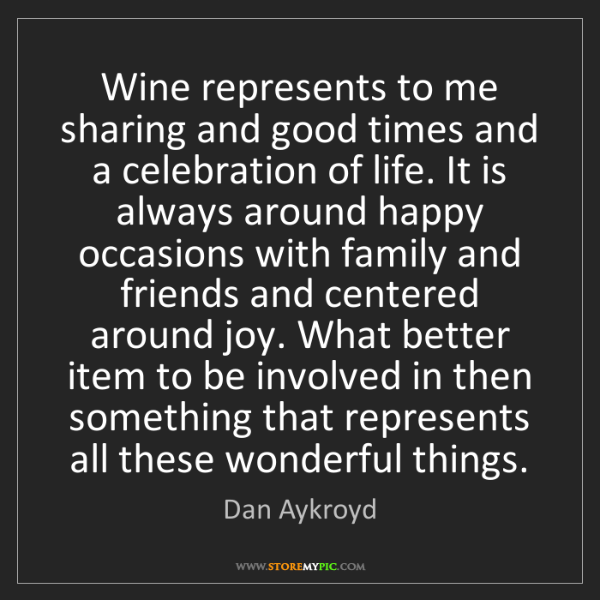 Dan Aykroyd: Wine represents to me sharing and good times and a celebration...