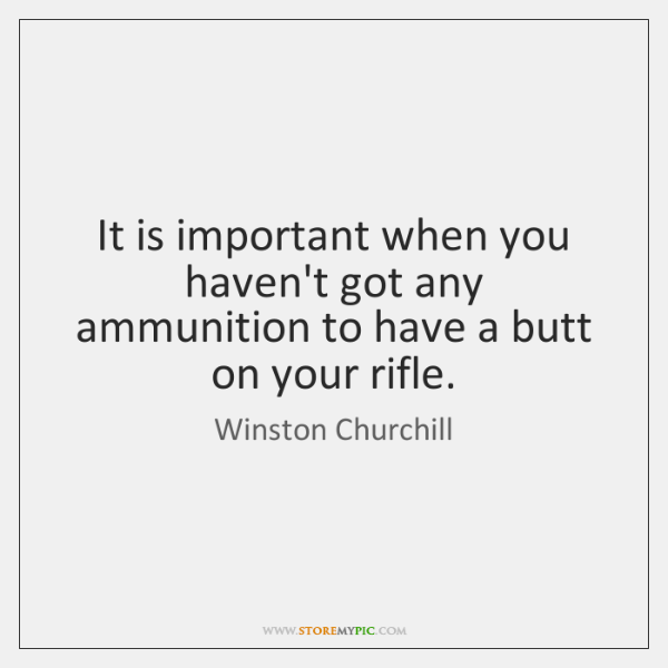 It is important when you haven't got any ammunition to have a ...
