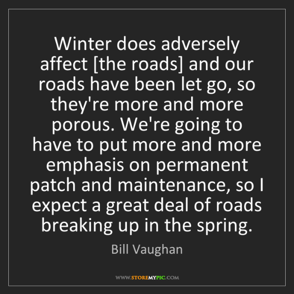 Bill Vaughan: Winter does adversely affect [the roads] and our roads...