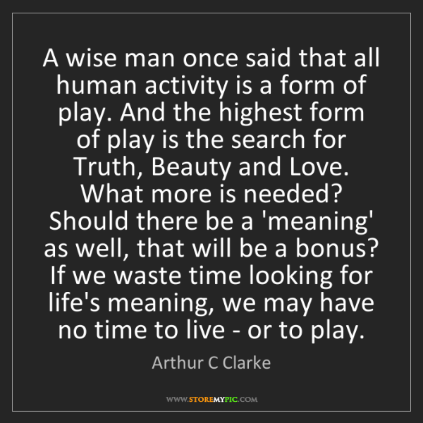 Arthur C Clarke: A wise man once said that all human activity is a form...