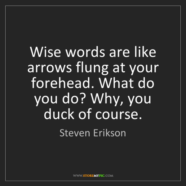 Steven Erikson: Wise words are like arrows flung at your forehead. What...