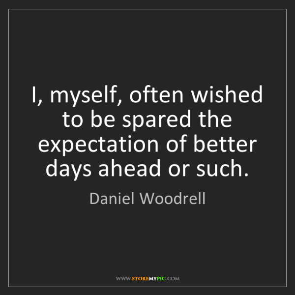 Daniel Woodrell: I, myself, often wished to be spared the expectation...