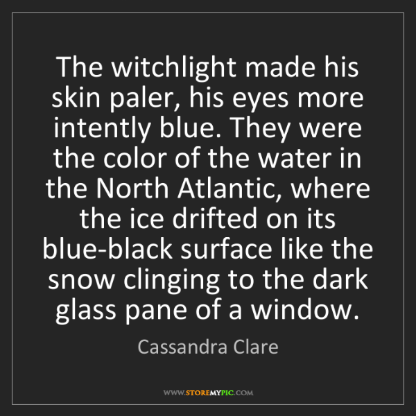 Cassandra Clare: The witchlight made his skin paler, his eyes more intently...