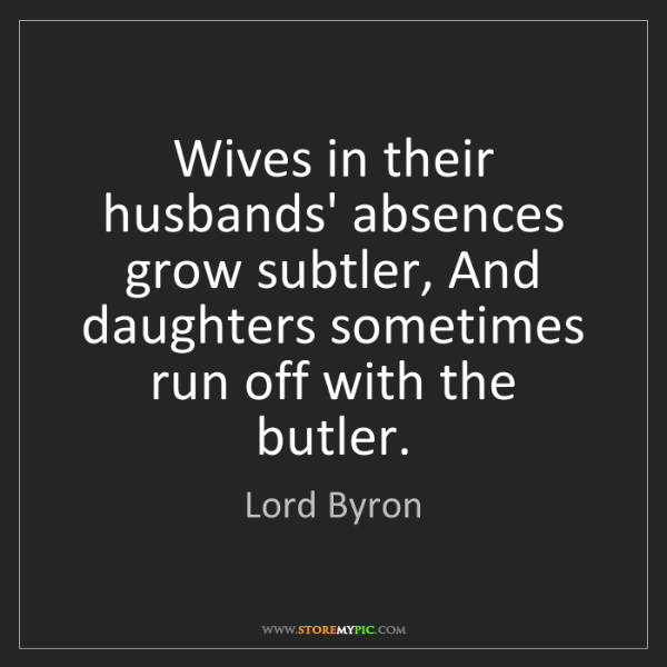 Lord Byron: Wives in their husbands' absences grow subtler, And daughters...
