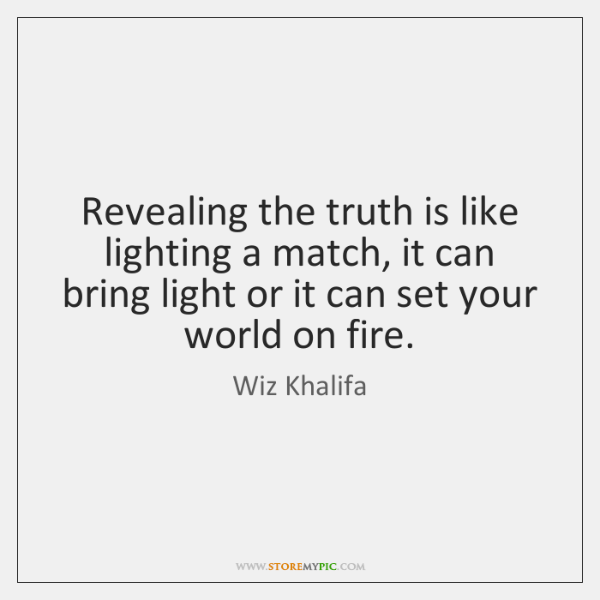 Revealing the truth is like lighting a match, it can bring light ...