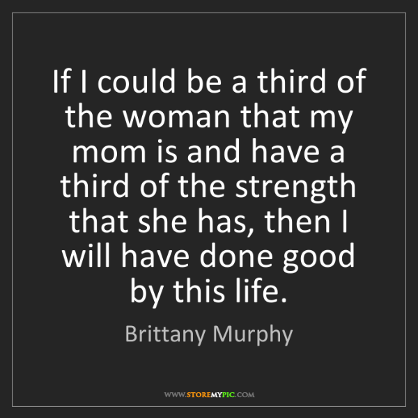 Brittany Murphy: If I could be a third of the woman that my mom is and...
