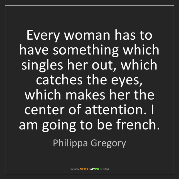Philippa Gregory: Every woman has to have something which singles her out,...