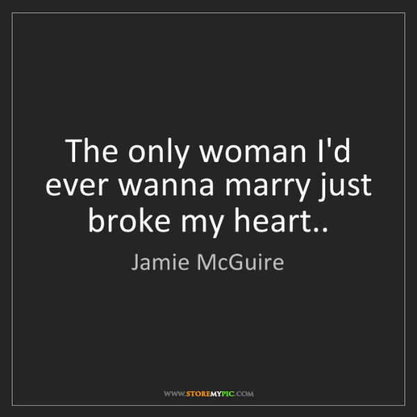 Jamie McGuire: The only woman I'd ever wanna marry just broke my heart..