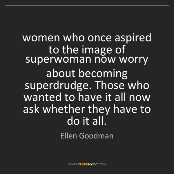 Ellen Goodman: women who once aspired to the image of superwoman now...
