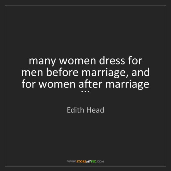 Edith Head: many women dress for men before marriage, and for women...