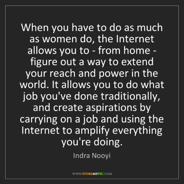 Indra Nooyi: When you have to do as much as women do, the Internet...