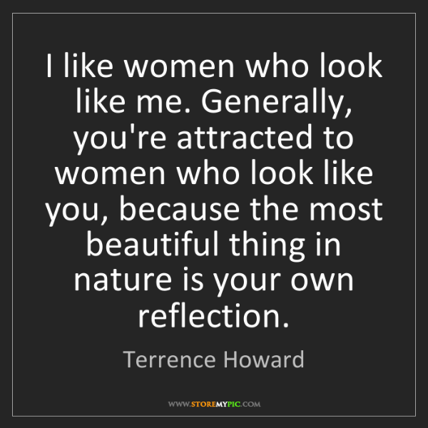 Terrence Howard: I like women who look like me. Generally, you're attracted...