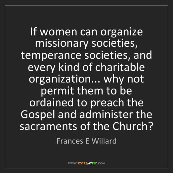 Frances E Willard: If women can organize missionary societies, temperance...