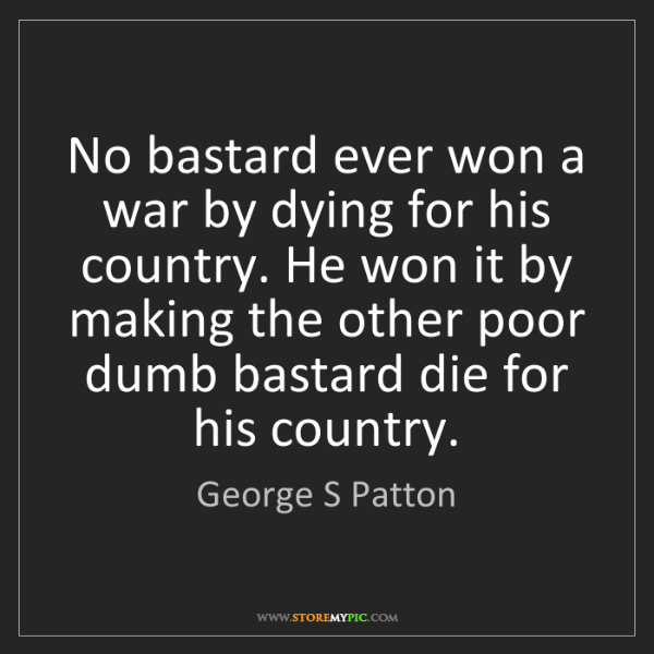 George S Patton: No bastard ever won a war by dying for his country. He...