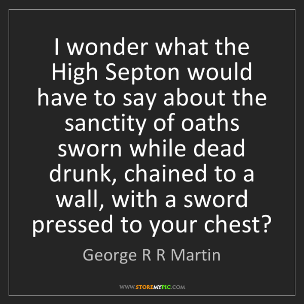 George R R Martin: I wonder what the High Septon would have to say about...