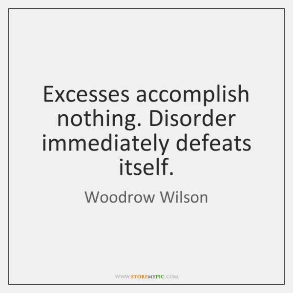 Excesses accomplish nothing. Disorder immediately defeats itself.