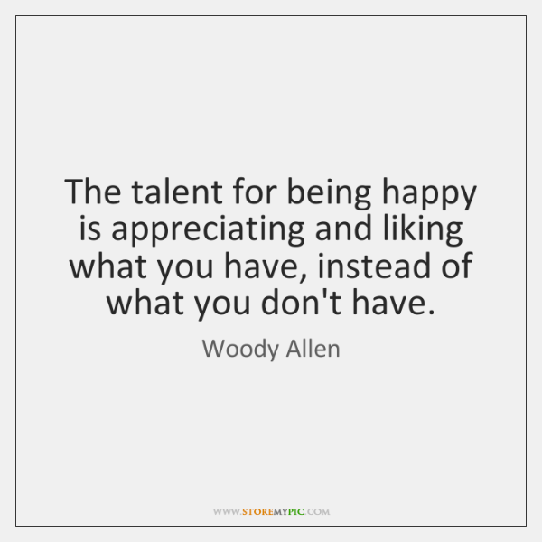 The talent for being happy is appreciating and liking what you have, ...
