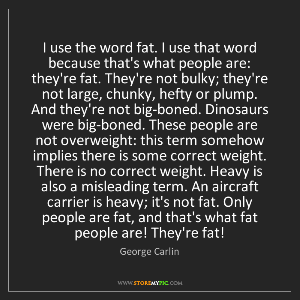 George Carlin: I use the word fat. I use that word because that's what...