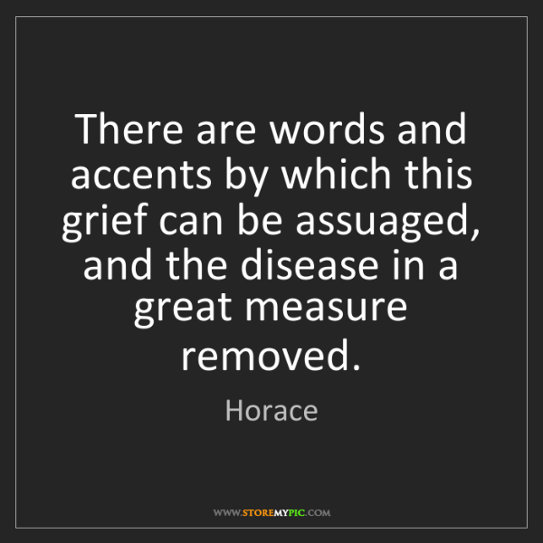 Horace: There are words and accents by which this grief can be...