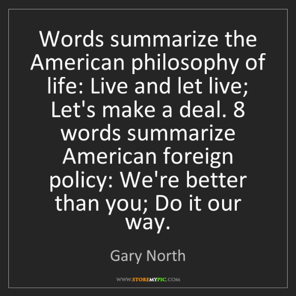 Gary North: Words summarize the American philosophy of life: Live...