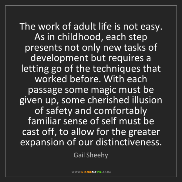 Gail Sheehy: The work of adult life is not easy. As in childhood,...