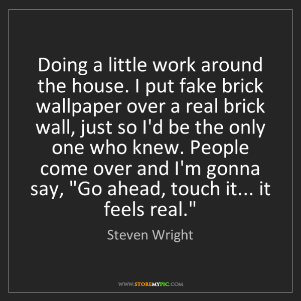 Steven Wright: Doing a little work around the house. I put fake brick...