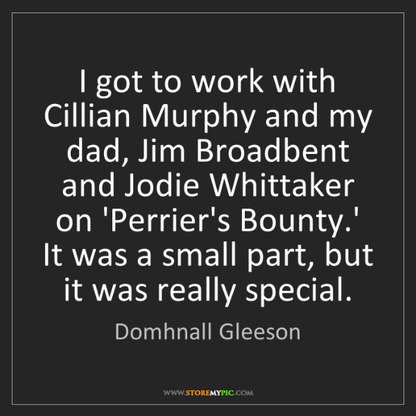 Domhnall Gleeson: I got to work with Cillian Murphy and my dad, Jim Broadbent...