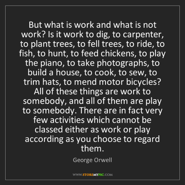 George Orwell: But what is work and what is not work? Is it work to...