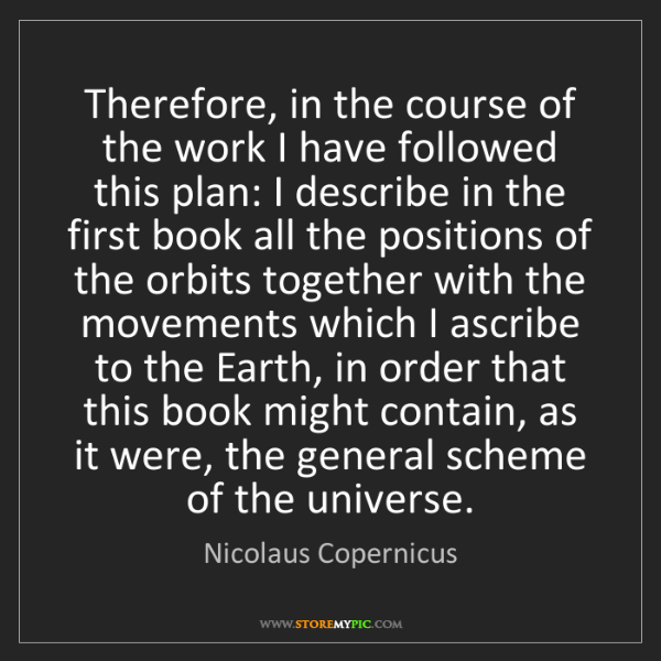 Nicolaus Copernicus: Therefore, in the course of the work I have followed...