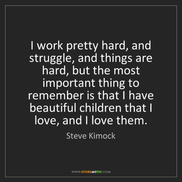 Steve Kimock: I work pretty hard, and struggle, and things are hard,...