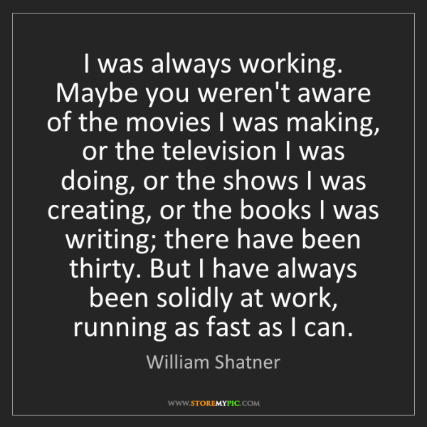 William Shatner: I was always working. Maybe you weren't aware of the...