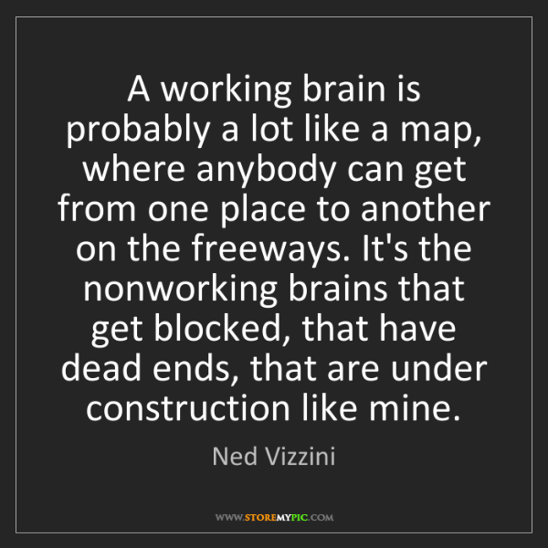 Ned Vizzini: A working brain is probably a lot like a map, where anybody...