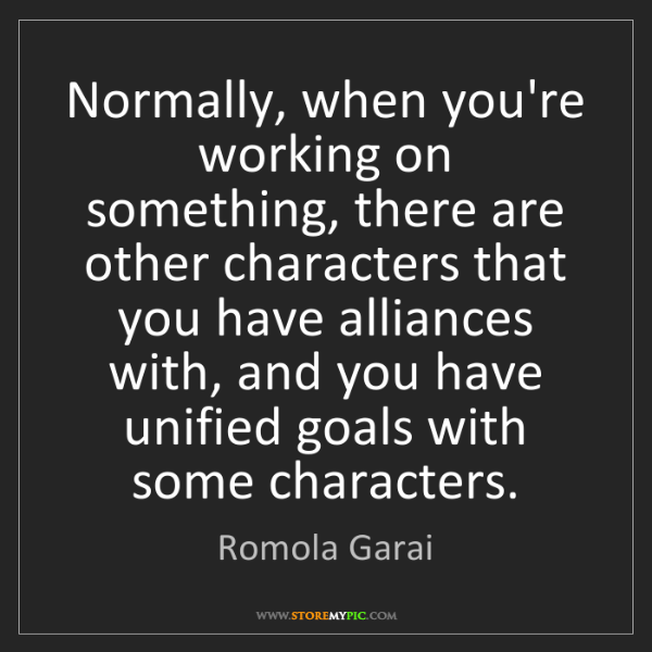 Romola Garai: Normally, when you're working on something, there are...