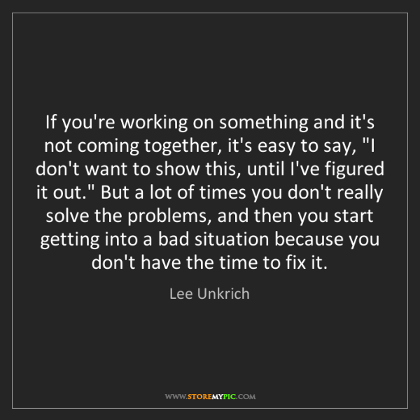 Lee Unkrich: If you're working on something and it's not coming together,...