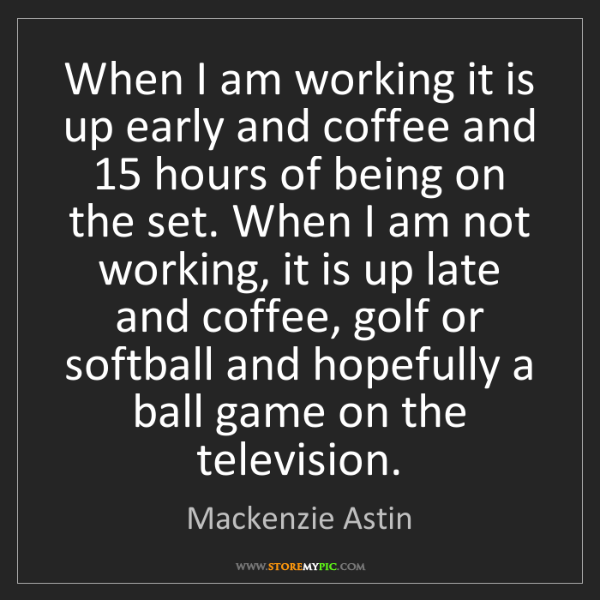 Mackenzie Astin: When I am working it is up early and coffee and 15 hours...