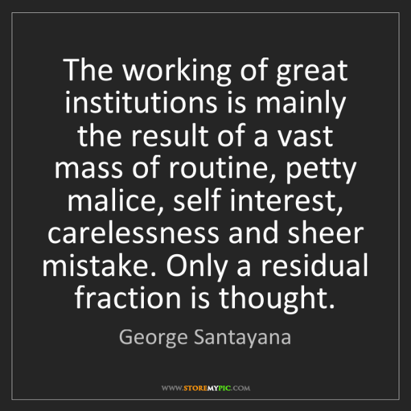 George Santayana: The working of great institutions is mainly the result...