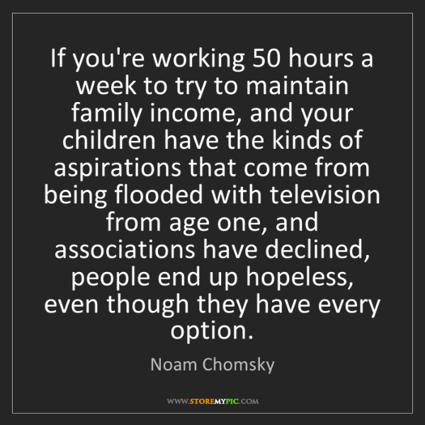Noam Chomsky: If you're working 50 hours a week to try to maintain...