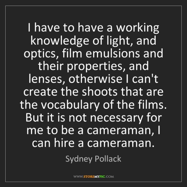 Sydney Pollack: I have to have a working knowledge of light, and optics,...