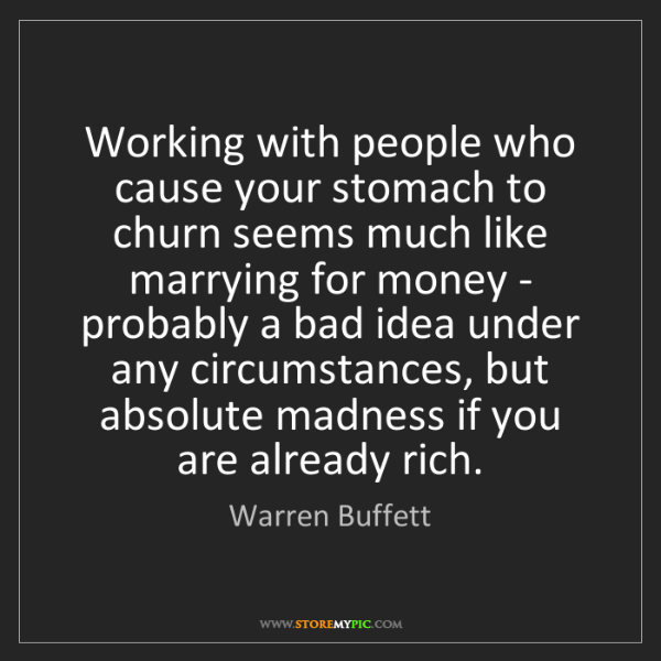 Warren Buffett: Working with people who cause your stomach to churn seems...