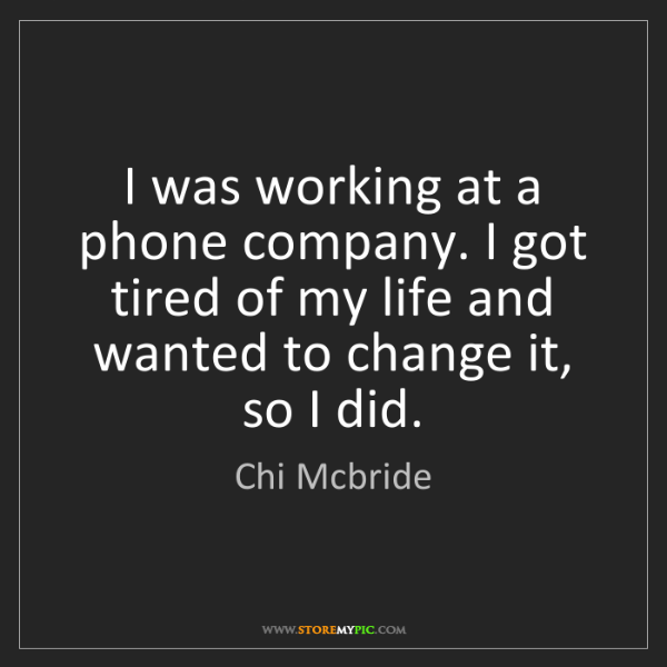 Chi Mcbride: I was working at a phone company. I got tired of my life...