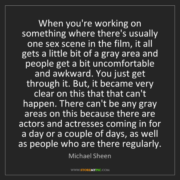 Michael Sheen: When you're working on something where there's usually...