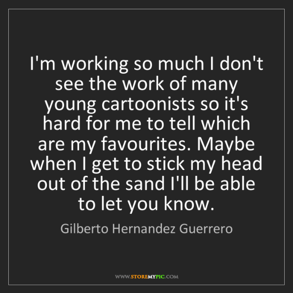 Gilberto Hernandez Guerrero: I'm working so much I don't see the work of many young...