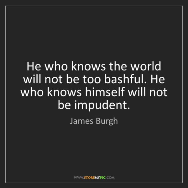 James Burgh: He who knows the world will not be too bashful. He who...