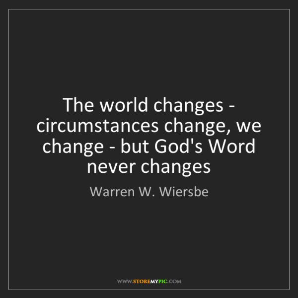 Warren W. Wiersbe: The world changes - circumstances change, we change -...